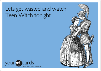 Lets get wasted and watch Teen Witch tonight
