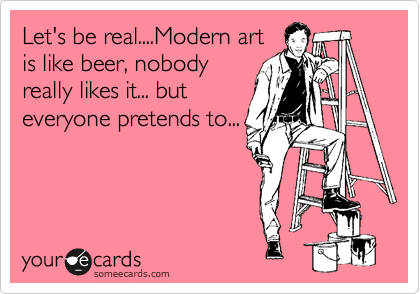 Let's be real....Modern art is like beer, nobody really likes it... but everyone pretends to...