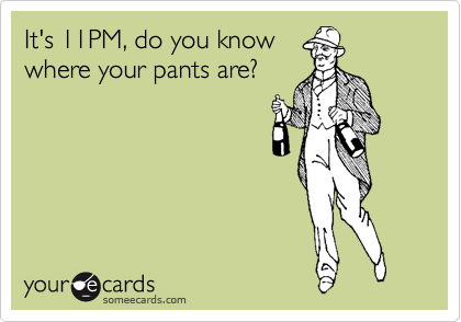 It's 11PM, do you know where your pants are?