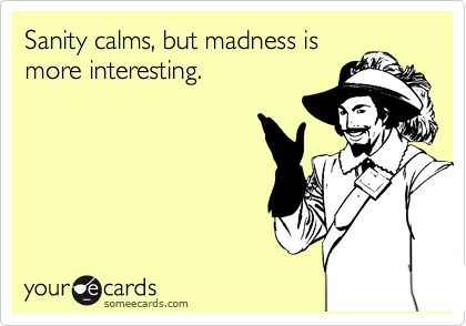 Sanity calms, but madness is more interesting.