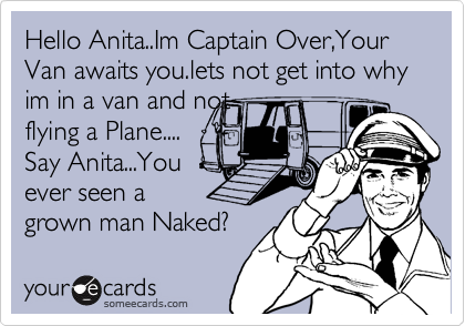 Hello Anita..Im Captain Over,Your Van awaits you.lets not get into why im in a van and not flying a Plane.... Say Anita...You ever seen a grown man Naked?