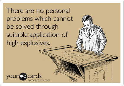 There are no personal problems which cannot be solved through suitable application of high explosives.