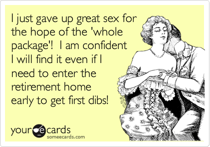 I just gave up great sex for the hope of the 'whole package'!  I am confident I will find it even if I need to enter the retirement home early to get first dibs!