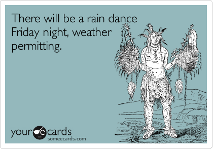 There will be a rain dance Friday night, weather permitting.