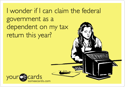 someecards.com - I wonder if I can claim the federal government as a dependent on my tax return this year?