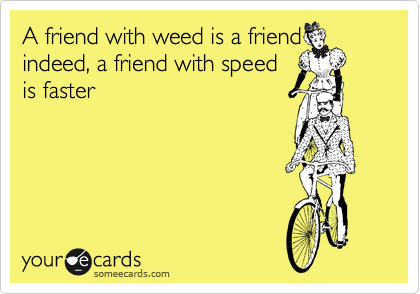 A friend with weed is a friend indeed, a friend with speed is faster