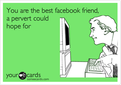 You are the best facebook friend,    a pervert could hope for