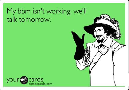 My bbm isn't working, we'll talk tomorrow.