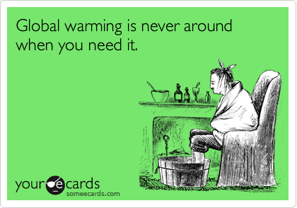 Global warming is never around when you need it.
