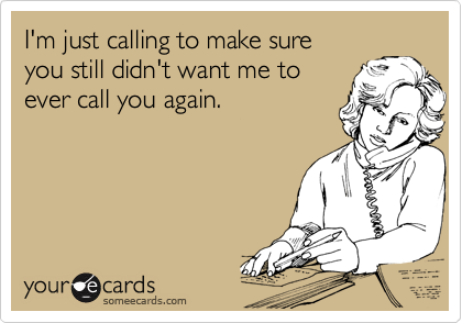 I'm just calling to make sure you still didn't want me to ever call you again.