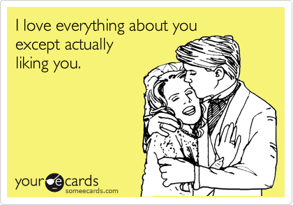I love everything about you except actually  liking you.