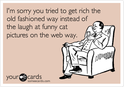 I'm sorry you tried to get rich the old fashioned way instead of the laugh at funny cat pictures on the web way.