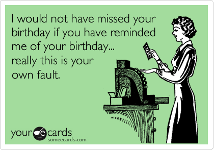 I would not have missed your birthday if you have reminded me of your birthday... really this is your own fault.
