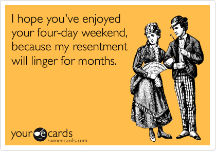 I hope you've enjoyed your four-day weekend, because my resentment will linger for months.