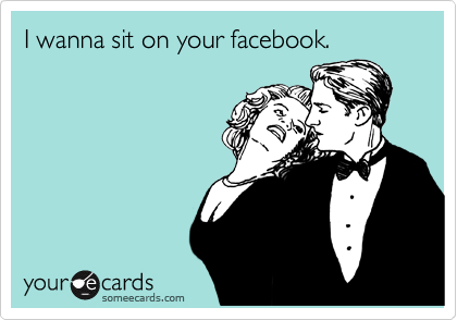 I wanna sit on your facebook.