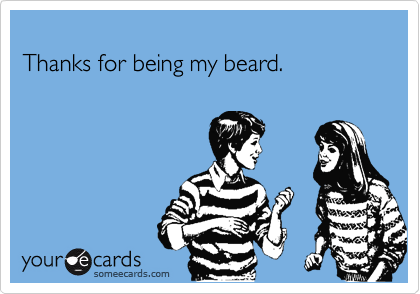 Thanks for being my beard.