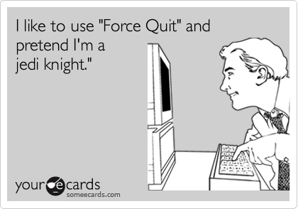 """I like to use """"Force Quit"""" and pretend I'm a  jedi knight."""""""