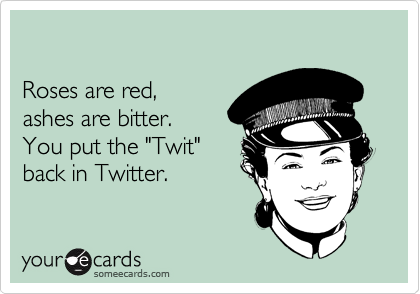 "Roses are red, ashes are bitter. You put the ""Twit"" back in Twitter."