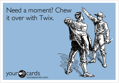 Need a moment? Chew it over with Twix.