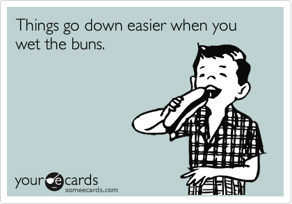 Things go down easier when you wet the buns.
