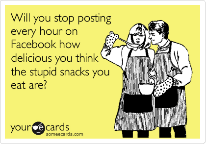 Will you stop posting every hour on  Facebook how delicious you think the stupid snacks you eat are?