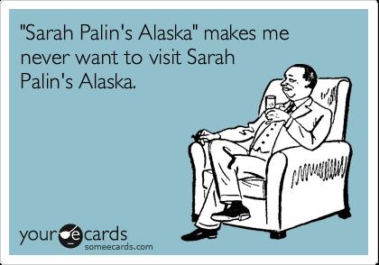 """""""Sarah Palin's Alaska"""" makes me never want to visit Sarah Palin's Alaska."""