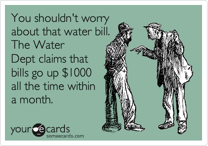 You shouldn't worry about that water bill. The Water Dept claims that bills go up %241000 all the time within a month.