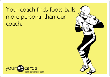 Your coach finds foots-balls more personal than our coach.
