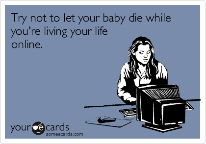 Try not to let your baby die while you're living your life online.