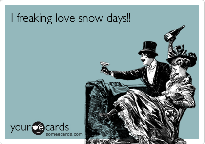 I freaking love snow days!!