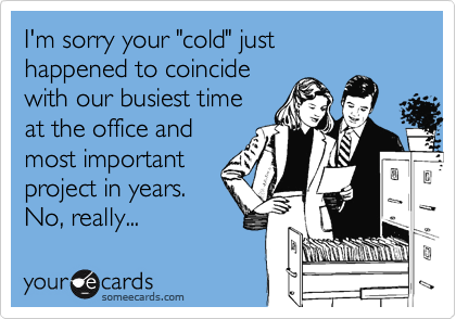 """I'm sorry your """"cold"""" just happened to coincide with our busiest time at the office and  most important project in years. No, really..."""