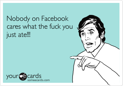 Nobody on Facebook cares what the fuck you  just ate!!!