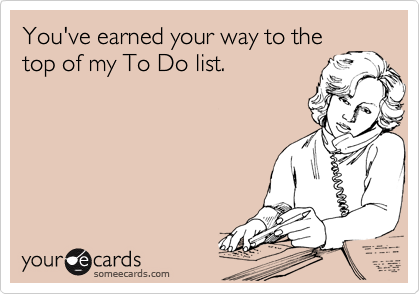 You've earned your way to the  top of my To Do list.