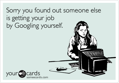 Sorry you found out someone else is getting your job by Googling yourself.
