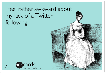 I feel rather awkward about my lack of a Twitter following.