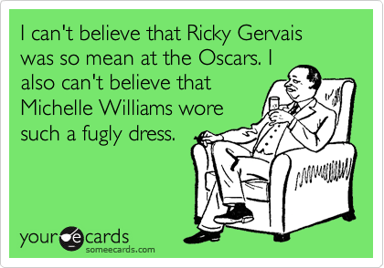 I can't believe that Ricky Gervais was so mean at the Oscars. I also can't believe that Michelle Williams wore such a fugly dress.