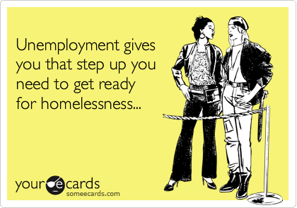 Unemployment gives  you that step up you  need to get ready  for homelessness...