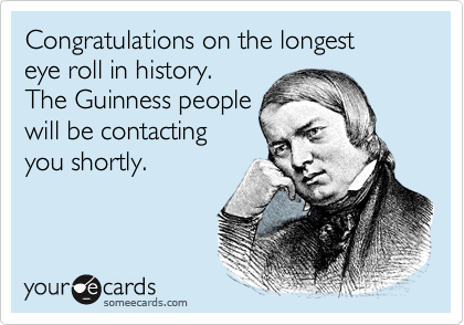 Congratulations on the longest  eye roll in history.  The Guinness people will be contacting you shortly.