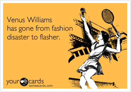 Venus Williams  has gone from fashion  disaster to flasher.