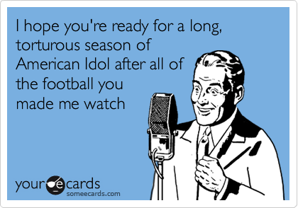 I hope you're ready for a long, torturous season of American Idol after all of the football you made me watch