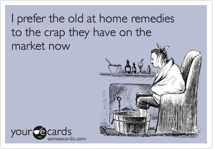 I prefer the old at home remedies to the crap they have on the market now