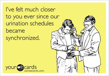 I've felt much closer  to you ever since our urination schedules became synchronized.