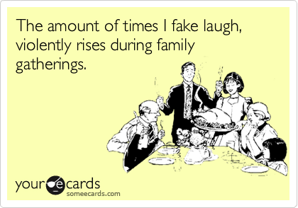 The amount of times I fake laugh, violently rises during family gatherings.
