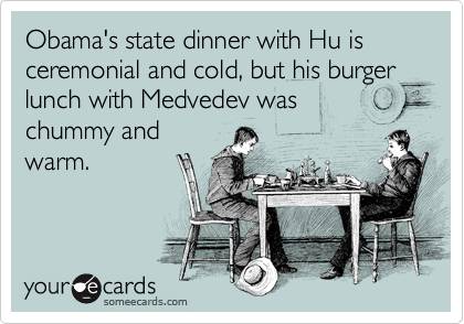 Obama's state dinner with Hu is ceremonial and cold, but his burger lunch with Medvedev was chummy and warm.