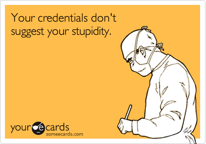 Your credentials don't suggest your stupidity.