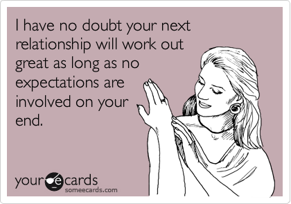 I have no doubt your next relationship will work out great as long as no expectations are involved on your end.