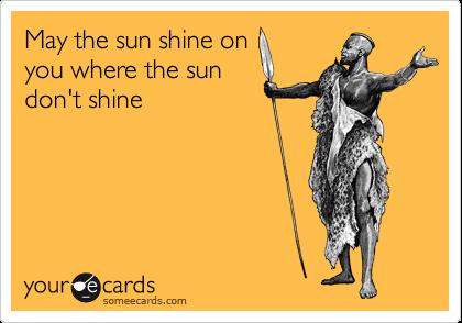 May the sun shine on you where the sun don't shine