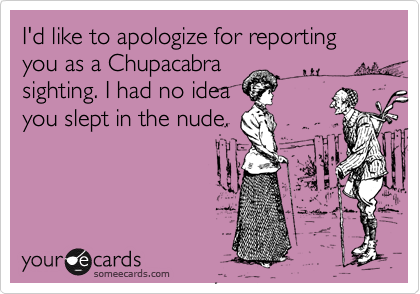 I'd like to apologize for reporting you as a Chupacabra sighting. I had no idea you slept in the nude.