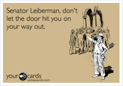 Senator Leiberman, don't let the door hit you on your way out.