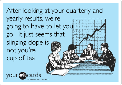 After looking at your quarterly and yearly results, we're going to have to let you go.  It just seems that  slinging dope is not you're  cup of tea